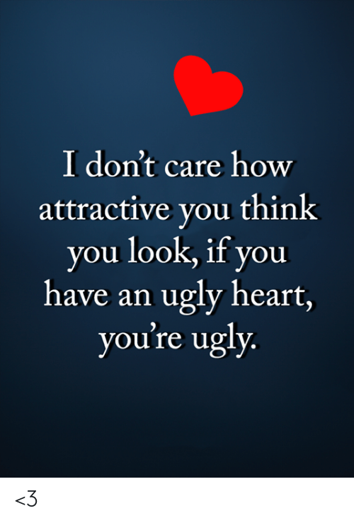 Memes, Ugly, and Heart: I don't care how  attractive you think  you look, if you  have an ugly heart,  you're ugly <3