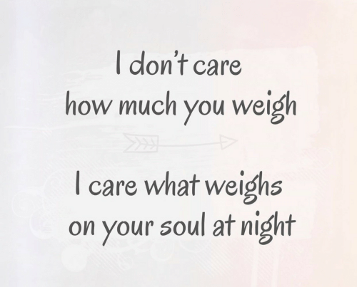 How, Soul, and You: I don't care  how much you weigh  care what weighs  on your soul at night