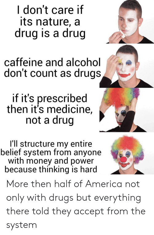 Belief: I don't care if  its nature, a  drug is a drug  caffeine and al cohol  don't count as drugs,  if it's prescribed  then it's medicine,  not a drug  I'll structure my entire  belief system from anyone  with money and power  because thinking is hard More then half of America not only with drugs but everything there told they accept from the system