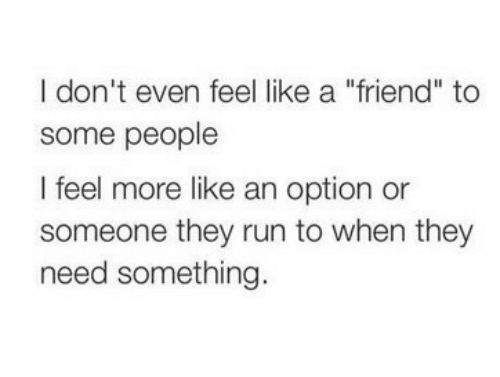 """Run, Friend, and They: I don't even feel like a """"friend"""" to  some people  I feel more like an option or  someone they run to when they  need something."""