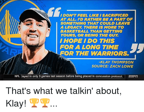 Basketball, Concussion, and Klay Thompson: I DONT FEEL LIKE ISACRIFICED  ATALL. ID RATHER BEA PART OF  SOMETHING THAT COULD LEAVE  A LEGACY THERE IS MORE TO  BASKETBALL THAN GETTING  YOURS, OR BEING THE GUY  I HOPE I DO THIS  FOR A LONG TIME  OR THE WARRIORS  KLAY THOMPSON  SOURCE: ZACH LOWE  NFL layed in only 3 games last season before being placed in concussion protocol  ESPIT That's what we talkin' about, Klay! 🏆🏆...