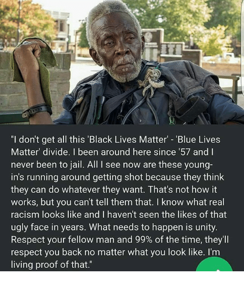 """Getting Shot: """"I don't get all this 'Black Lives Matter - 'Blue Lives  Matter' divide. I been around here since 57 and I  never been to jail. All I see now are these young-  in's running around getting shot because they think  they can do whatever they want. That's not how it  works, but you can't tell them that. I know what real  racism looks like and I haven't seen the likes of that  ugly face in years. What needs to happen is unity.  Respect your fellow man and 99% of the time, they'll  respect you back no matter what you look like. I'm  living proof of that.""""  ас"""