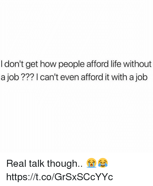Life, How, and Job: I don't get how people afford life without  a job ??? 1 can't even afford it with a job Real talk though.. 😭😂 https://t.co/GrSxSCcYYc