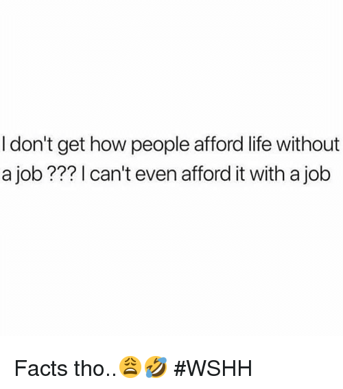 Facts, Life, and Wshh: I don't get how people afford life without  a job ??? I can't even afford it with a job Facts tho..😩🤣 #WSHH