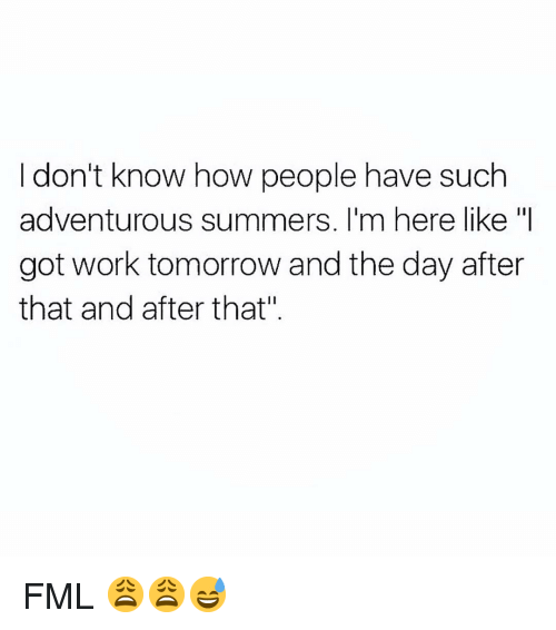 """Fml, Funny, and Work: I don't know how people have such  adventurous summers. I'm here like """"I  got work tomorrow and the day after  that and after that"""" FML 😩😩😅"""