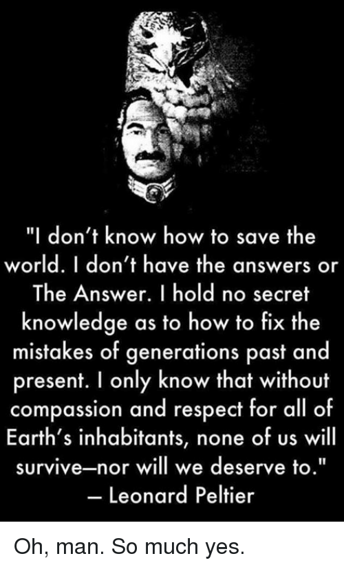 """Memes, Respect, and How To: """"I don't know how to save the  world. I don't have the answers or  The Answer. I hold no secret  knowledge as to how to fix the  mistakes of generations p  asf and  present. I only know that without  compassion and respect for all of  Earth's inhabitants, none of us will  survive-nor will we deserve to.""""  Leonard Peltier Oh, man. So much yes."""