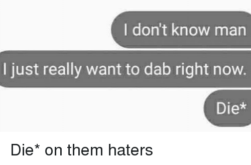 Dabbed: I don't know man  I just really want to dab right now.  Diex Die* on them haters