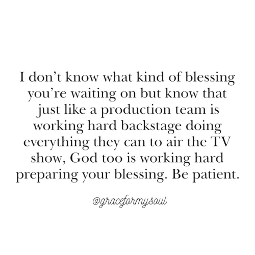 God, Patient, and Waiting...: I don't know what kind of blessing  you're waiting on but know that  just like a production team is  working hard backstage doing  evervthing thev can to air the TV  show, God too is working hard  preparing your blessing. Be patient.