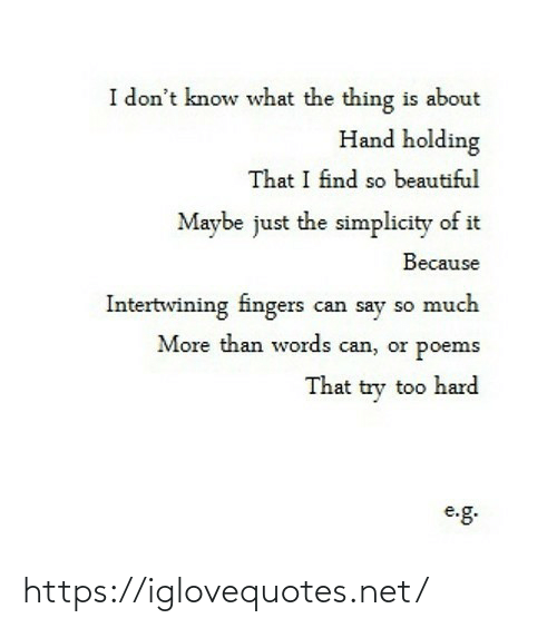 find: I don't know what the thing is about  Hand holding  That I find so beautiful  Maybe just the simplicity of it  Because  Intertwining fingers can say so much  More than words can, or poems  That try too hard  e.g. https://iglovequotes.net/