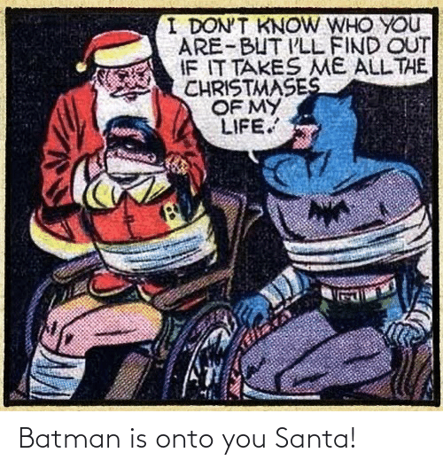 i dont know: I DON'T KNOW WHO YOU  ARE-BUT I'LL FIND OUT  IF IT TAKES ME ALL THE  CHRISTMASES  OF MY  LIFE. Batman is onto you Santa!