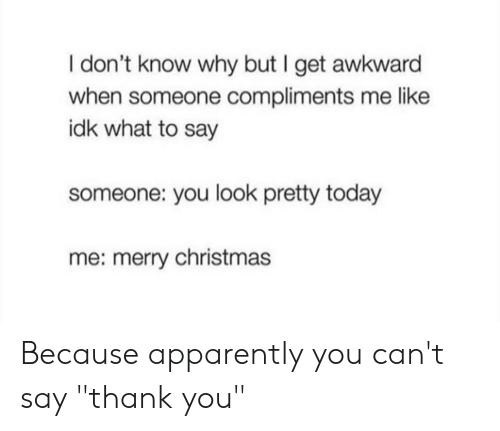 """Apparently, Christmas, and Awkward: I don't know why but I get awkward  when someone compliments me like  idk what to say  someone: you look pretty today  me: merry christmas Because apparently you can't say """"thank you"""""""