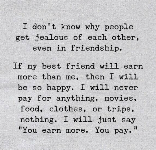 """Best Friend, Clothes, and Food: I don't know why people  get jealous of each other,  even in friendship.  If my best friend will earn  more than me, then I will  happy. I will never  pay for anything, movies,  food, clothes, or  be so  trips,  nothing  I will just say  """"You earn more. You pay."""