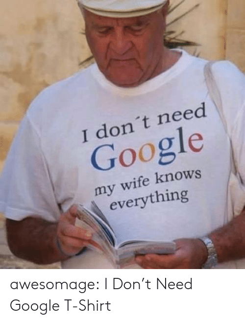 Google, Tumblr, and Blog: I don't need  Google  my wife knows  everything awesomage:  I Don't Need Google T-Shirt