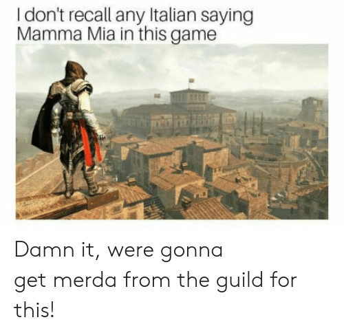 guild: I don't recall any Italian saying  Mamma Mia in this game Damn it, were gonna getmerdafrom the guild for this!