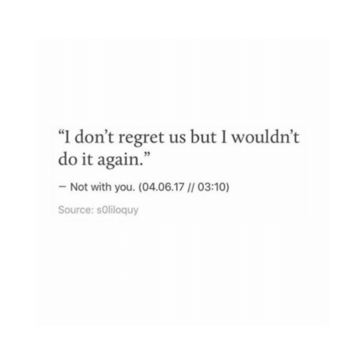 """Do It Again, Regret, and Source: """"I don't regret us but I wouldn't  do it again.""""  Not with you. (04.06.17 // 03:10)  Source: sOliloquy"""