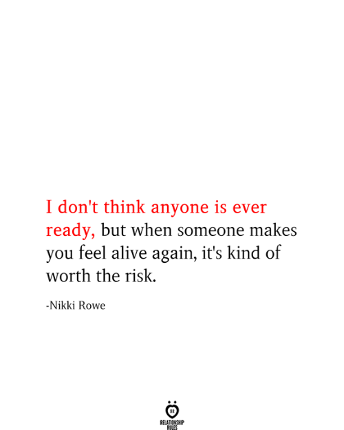 Alive, Think, and You: I don't think anyone is ever  ready, but when someone makes  you feel alive again, it's kind of  worth the risk  -Nikki Rowe  RELATIONSHIP  RULES