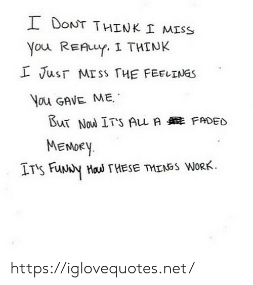Work, Faded, and Net: I DONT THINK I MISS  You REAuY. I THINK  L Jusr MISS THE FEELINGS  You GAVE ME  But Nou ITS Au A FADED  MENDEY  IT's FuNy Hau THESE TMENSS WORK https://iglovequotes.net/