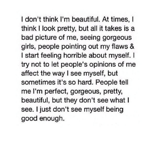 its so hard: I don't think I'm beautiful. At times, I  think I look pretty, but all it takes is a  bad picture of me, seeing gorgeous  girls, people pointing out my flaws &  I start feeling horrible about myself. I  try not to let people's opinions of me  affect the way I see myself, but  sometimes it's so hard. People tell  me I'm perfect, gorgeous, pretty,  beautiful, but they don't see what I  see. I just don't see myself being  good enough.