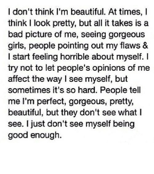 its so hard: I don't think I'm beautiful. At times, I  think I look pretty, but all it takes is a  bad picture of me, seeing gorgeous  girls, people pointing out my flaws &  I start feeling horrible about myself. I  try not to let people's opinions of me  affect the way I see myself, but  sometimes it's so hard. People tell  me I'm perfect, gorgeous, pretty,  beautiful, but they don't see what I  see. I just don't see myself being  good enough. https://iglovequotes.net/