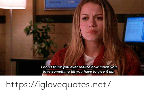 Love, How, and Net: I don't think you ever realize how much you  love something till you have to give it up. https://iglovequotes.net/