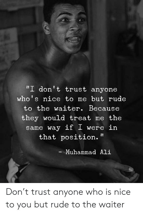 """Ali, Memes, and Muhammad Ali: """"I don't trust anyone  who's nice to me but rude  to the waiter. Because  they would treat me the  same way if I were in  that position.""""  Muhammad Ali Don't trust anyone who is nice to you but rude to the waiter"""
