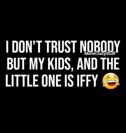 Little One: I DON'T TRUST NOBODY  BUT MY KIDS, AND THE  LITTLE ONE IS IFFY  MoreCrazyStuff