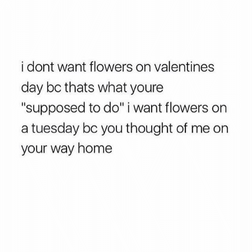 "On a Tuesday, Valentine's Day, and Flowers: i dont want flowers on valentines  day bc thats what youre  ""supposed to do"" i want flowers on  a tuesday bc you thought of me on  your way home"