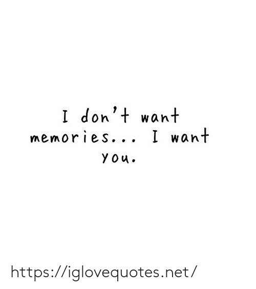 memories: I don't want  memories... I want  YOu. https://iglovequotes.net/