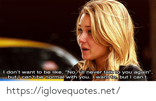 """Be Like, Never, and Net: I don't want to be like, """"No, Hl never talk to you again"""",  but I can't be normal with you. I want to, but I can't. https://iglovequotes.net/"""