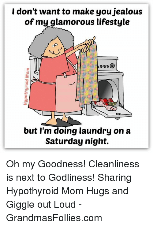 Doing Laundry: I don't want to make you jealous  of my glamorous lifestyle  a DODO  but I'm doing laundry on a  Saturday night. Oh my Goodness! Cleanliness is next to Godliness! Sharing Hypothyroid Mom Hugs and Giggle out Loud - GrandmasFollies.com