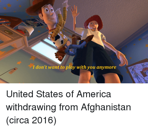 states of america: I don't want to play with you anymore United States of America withdrawing from Afghanistan (circa 2016)