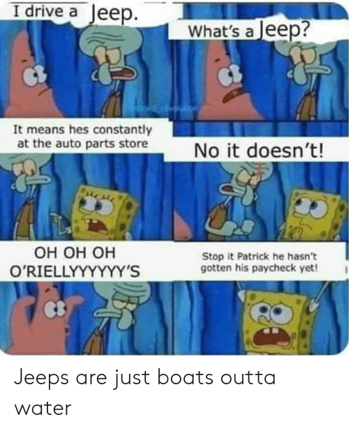 Drive, Jeep, and Water: I drive a Jeep.  What's a Jeep?  It means hes constantly  at the auto parts store  No it doesn't!  Он он он  O'RIELLYYYYYY'S  Stop it Patrick he hasn't  gotten his paycheck yet! Jeeps are just boats outta water