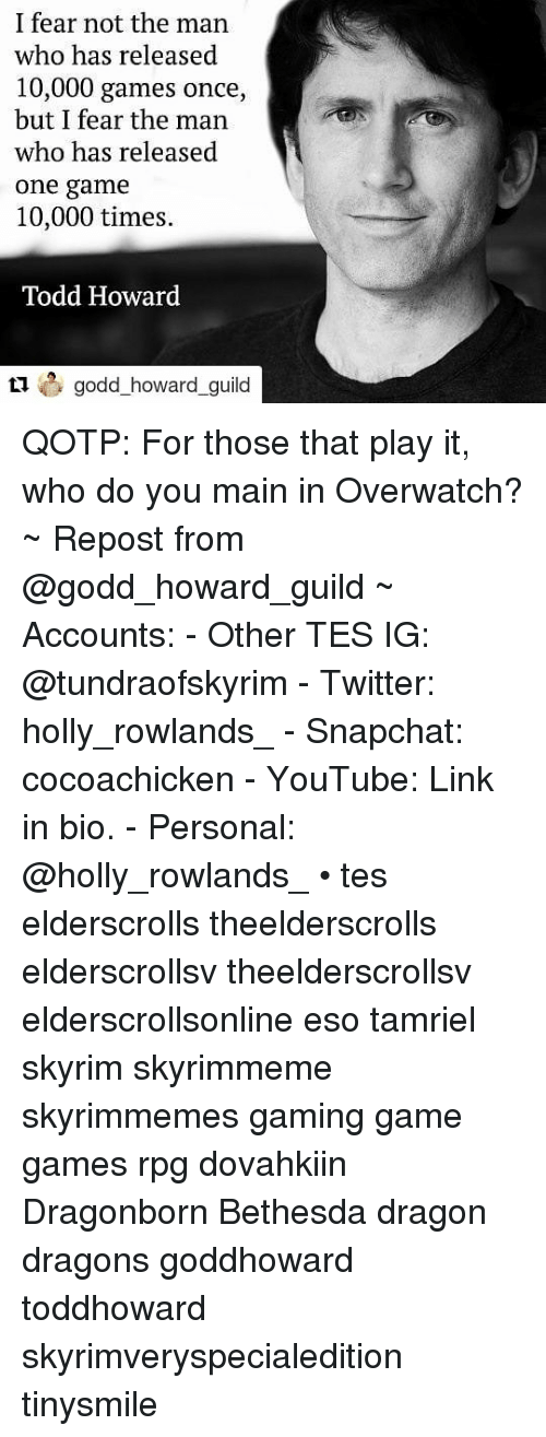guild: I fear not the man  who has released  10,000 games once,  but I fear the man  who has released  one game  10,000 times.  Todd Howard  howard_guil QOTP: For those that play it, who do you main in Overwatch? ~ Repost from @godd_howard_guild ~ Accounts: - Other TES IG: @tundraofskyrim - Twitter: holly_rowlands_ - Snapchat: cocoachicken - YouTube: Link in bio. - Personal: @holly_rowlands_ • tes elderscrolls theelderscrolls elderscrollsv theelderscrollsv elderscrollsonline eso tamriel skyrim skyrimmeme skyrimmemes gaming game games rpg dovahkiin Dragonborn Bethesda dragon dragons goddhoward toddhoward skyrimveryspecialedition tinysmile