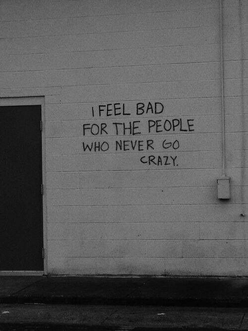 Feel Bad: I FEEL BAD  FOR THE PEOPLE  WHO NEVER GO  CRAZY