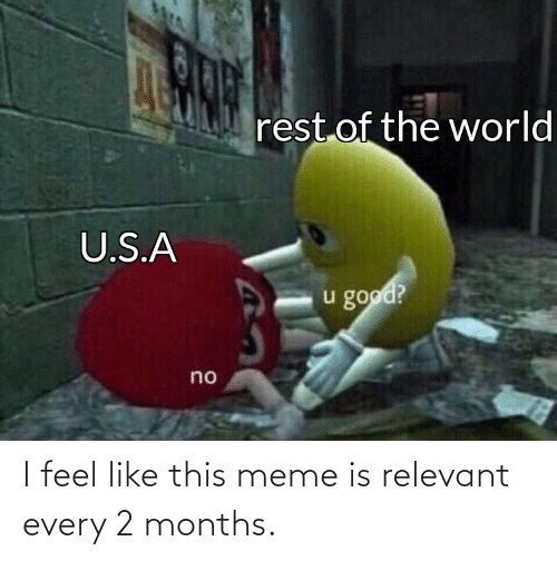 months: I feel like this meme is relevant every 2 months.