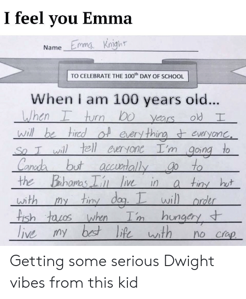 Life, School, and Bahamas: I feel you Emma  Emmg Knighr  Name  TO CELEBRATE THE 100th DAY OF SCHOOL  When am 100 years old....  When I turn Do yearsold I  Will be tired of every thina everyonc.  So Iwill tell everyoneI'm going to  Canda  Bahamas Iin live in  but acedally go to  the  a tiny hot  my tiny dag. I will ordr  with  Tm hungary  tIsh tacos when  live my best life th  no crap Getting some serious Dwight vibes from this kid