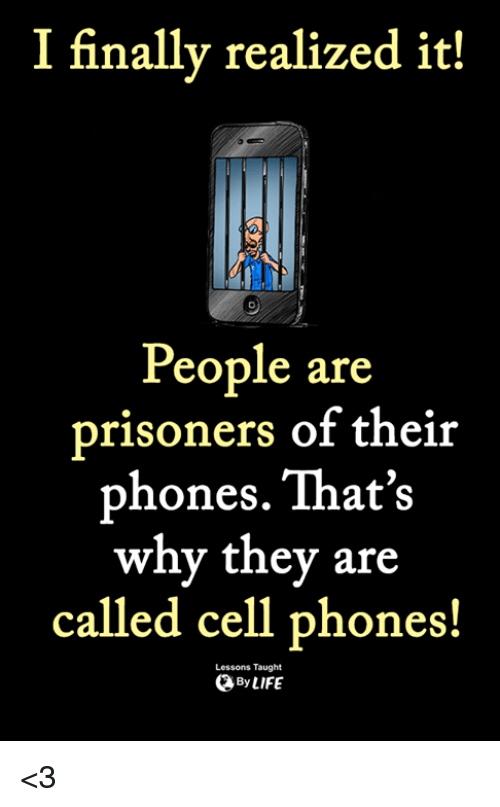 Life, Memes, and 🤖: I finally realized it!  People are  prisoners of their  phones. That's  why they are  called cell phones!  Lessons Taught  By LIFE <3