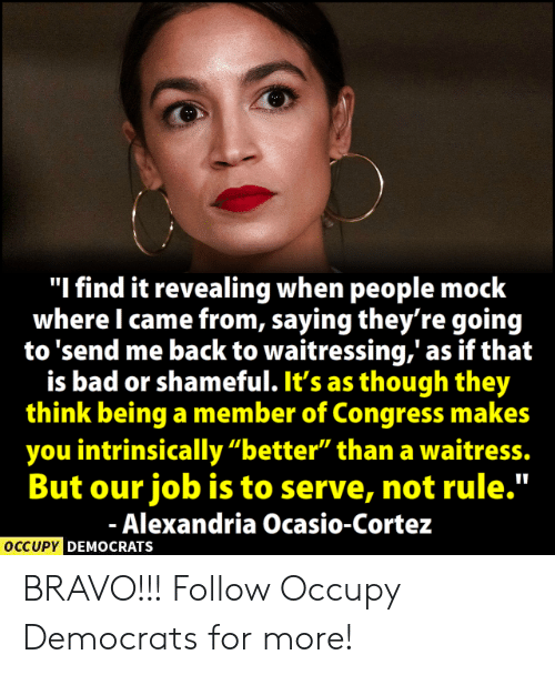 "revealing: ""I find it revealing when people mock  where I came from, saying they're goin<g  to 'send me back to waitressing,' as if that  is bad or shameful. It's as though they  think being a member of Congress makes  you intrinsically ""better"" than a waitress.  But our job is to serve, not rule.""  Alexandria Ocasio-Cortez  OCCUPY  DEMOCRATS BRAVO!!!  Follow Occupy Democrats for more!"
