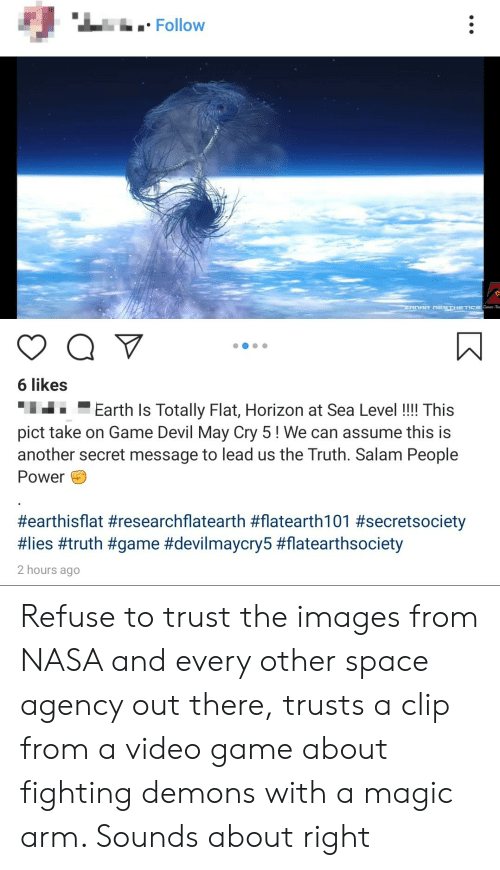 Nasa, Devil, and Earth: i Follow  ZANAR RESTHTICS A  6 likes  Earth Is Totally Flat, Horizon at Sea Level!! This  pict take on Game Devil May Cry 5! We can assume this is  another secret message to lead us the Truth. Salam People  Power  #earthisflat #researchflatearth #flatearth101 #secretsociety  #lies #truth #game #devilmaycry5 #flatearthsociety  2 hours ago Refuse to trust the images from NASA and every other space agency out there, trusts a clip from a video game about fighting demons with a magic arm. Sounds about right