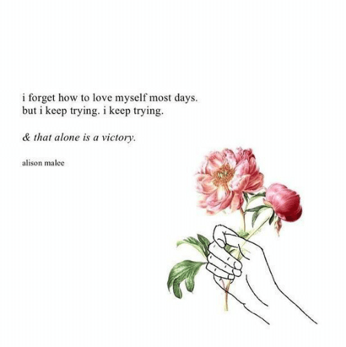 Being Alone, Love, and How To: i forget how to love myself most days.  but i keep trying. i keep trying  & that alone is a victory  alison malee