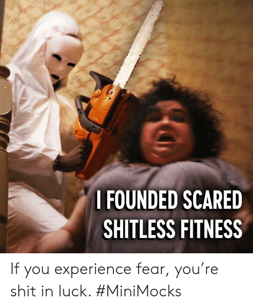 Dank, Shit, and Experience: I FOUNDED SCARED  SHITLESS FITNESS If you experience fear, you're shit in luck. #MiniMocks