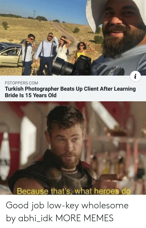 Wholesome: i  FSTOPPERS.COM  Turkish Photographer Beats Up Client After Learning  Bride Is 15 Years Old  Because that's. what heroes do Good job low-key wholesome by abhi_idk MORE MEMES