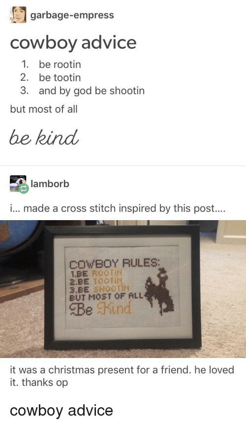 Advice, Christmas, and God: 'I garbage-empress  cowboy advice  1 be rootin  2. be tootin  3.  and by god be shootin  but most of all  be kind  lamborb  i... made a cross stitch inspired by this post....  COWBOY RULES:  2.EE TOOTIN  BUT MOST OF ALL  Be Kind  it was a christmas present for a friend. he loved  it. thanks op cowboy advice