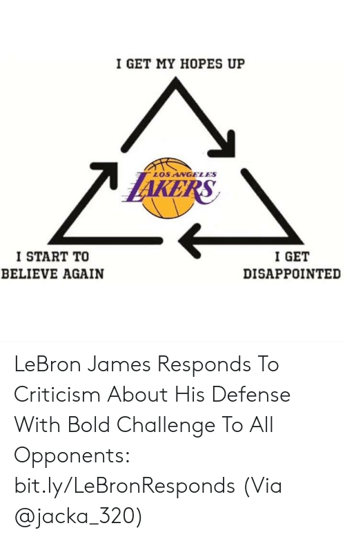 Disappointed, LeBron James, and Nba: I GET MY HOPES UP  LOS ANGELES  I START TO  BELIEVE AGAIN  I GET  DISAPPOINTED LeBron James Responds To Criticism About His Defense With Bold Challenge To All Opponents: bit.ly/LeBronResponds  (Via @jacka_320)