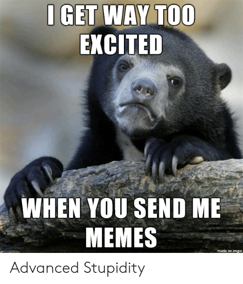Advanced: I GET WAY TOO  EXCITED  WHEN YOU SEND ME  MEMES  made on imgur Advanced Stupidity