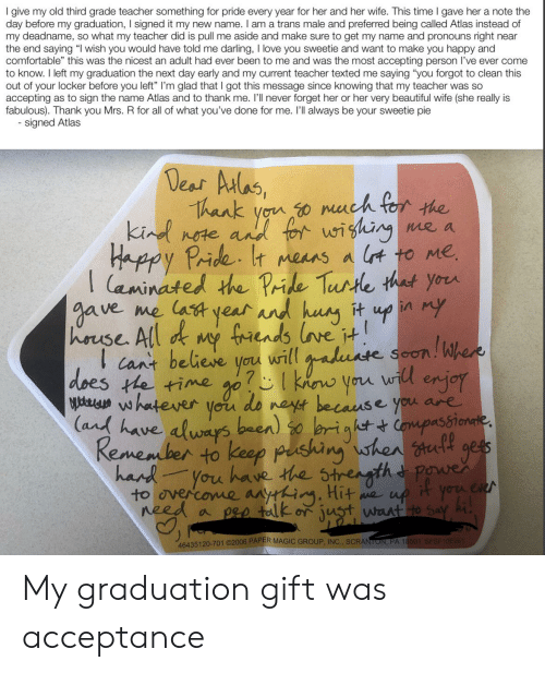 """Beautiful, Comfortable, and Love: I give my old third grade teacher something for pride every year for her and her wife. This time I gave her a note the  day before my graduation, I signed it my new name. I am a trans male and preferred being called Atlas instead of  my deadname, so what my teacher did is pull me aside and make sure to get my name and pronouns right near  the end saying """"I wish you would have told me darling, I love you sweetie and want to make you happy and  comfortable"""" this was the nicest an adult had ever been to me and was the most accepting person l've ever come  to know. I left my graduation the next day early and my current teacher texted me saying """"you forgot to clean this  out of your locker before you left"""" I'm glad that I got this message since knowing that my teacher was so  accepting as to sign the name Atlas and to thank me. 'l never forget her or her very beautiful wife (she really is  fabulous). Thank you Mrs. R for all of what you've done for me. I'll always be your sweetie pie  signed Atlas  Deas Aulas,  Thank you o nuch for the  kind  nete, and tor wigking  Happy Pride It means a lt to Me  aminated the Pride  e a  I  me lat year ad hung  & my frends lve t!  cant believe you will aduate seon  Turte that your  it up in my  Jave  hrse All  Whers  