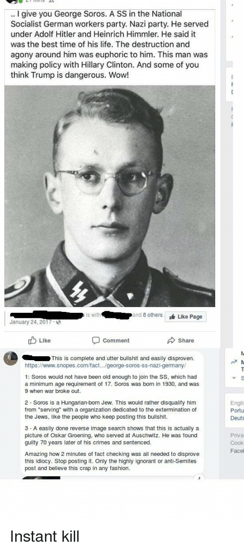 """Hungarian: .. I give you George Soros. A SS in the National  Socialist German workers party. Nazi party. He served  under Adolf Hitler and Heinrich Himmler. He said it  was the best time of his life. The destruction and  agony around him was euphoric to him. This man was  making policy with Hillary Clinton. And some of you  think Trump is dangerous. Wow!  s with  and 8 othersLike Page  January 24, 2017  ub Like  comment  Share  This is complete and utter bullshit and easily disproven.  https://www.snopes.com/fact... george-soros-ss-nazi-germany  1: Soros would not have been old enough to join the SS, which had  a minimum age requirement of 17. Soros was born in 1930, and was  9 when war broke out.  2 Soros is a Hungarian-born Jew. This would rather disqualify him  from """"serving"""" with a organization dedicated to the extermination of  the Jews, like the people who keep posting this bullshit  Engli  Portu  Deuts  3 - A easily done reverse image search shows that this is actually a  picture of Oskar Groening, who served at Auschwitz. He was found  guilty 70 years later of his crimes and sentenced.  Priva  Cook  Facel  Amazing how 2 minutes of fact checking was all needed to disprove  this idiocy. Stop posting it. Only the highly ignorant or anti-Semites  post and believe this crap in any fashion. Instant kill"""