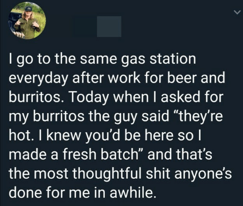 """Gas Station: I go to the same gas station  everyday after work for beer and  burritos. Today when I asked for  my burritos the guy said """"they're  hot. I knew you'd be here so I  made a fresh batch"""" and that's  the most thoughtful shit anyone's  done for me in awhile."""