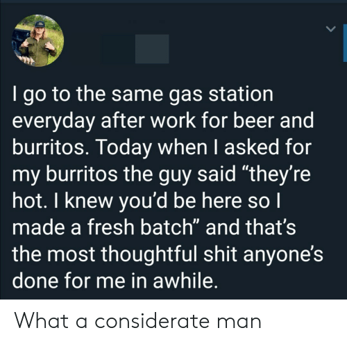 """Gas Station: I go to the same gas station  everyday after work for beer and  burritos. Today when I asked for  my burritos the guy said """"they're  hot. I knew you'd be here so I  made a fresh batch"""" and that's  the most thoughtful shit anyone's  done for me in awhile. What a considerate man"""