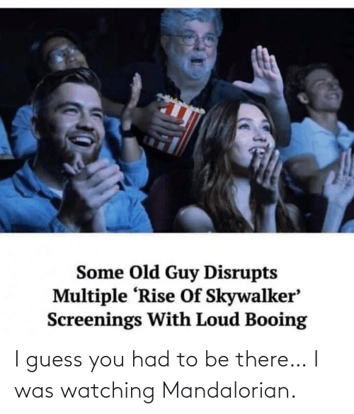Had: I guess you had to be there… I was watching Mandalorian.